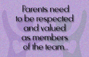 Parents need to be respected and valued as members of the team for their child